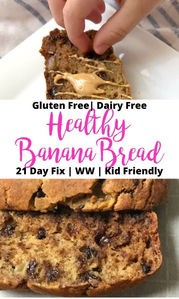 Two photo collage with text overlay- Gluten Free | Dairy Free | Healthy Banana Bread | 21 Day Fix | WW | Kid Friendly; Top photo is one slice of banana bread topped with drizzled peanut butter with a child's hand picking out a chocolate chip; bottom photo- overhead photo of sliced banana bread.